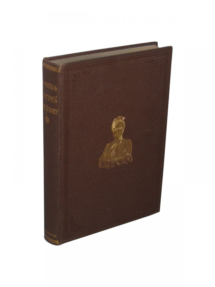 An Autobiography the Story of the Lord's Dealings with Mrs. Amanda Smith the Colored Evangelist Containing an Account of Her Life Work of Faith, and Her Travels in America, England, Ireland, Scotland, India and Africa, As an Independent Missionary. Amanda Smith.