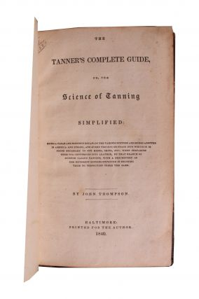 The Tanner's Complete Guide, Or, the Science of Tanning Simplified . . . .