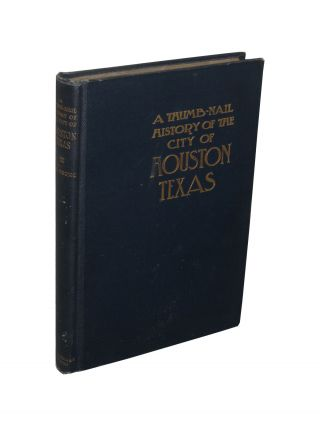 A Thumb-Nail History of the City of Houston Texas from its Founding in 1836 to the Year 1912. S....